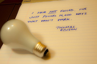 I have not failed, I just found 10,000 ways that don't work -Thomas Edison